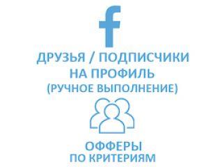 Facebook - Друзья/подписчики на профиль. Офферы, ручное выполнение. Критерии (69 руб. за 100 штук)